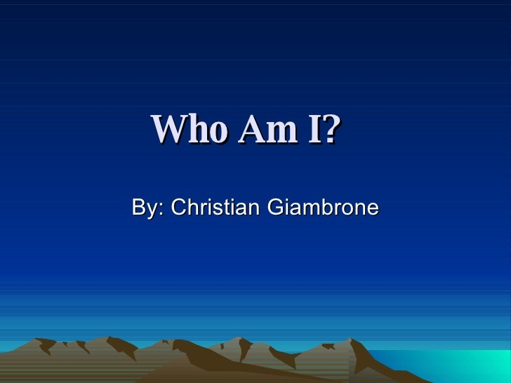 Who Am I?   By: Christian Giambrone
