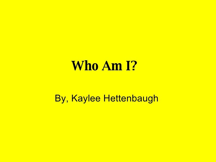 Who Am I?   By, Kaylee Hettenbaugh