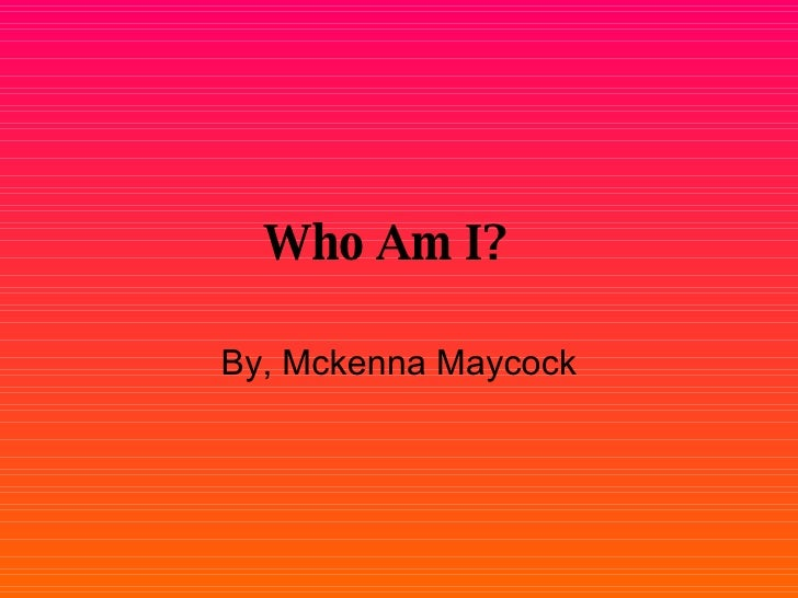 Who Am I?   By, Mckenna Maycock
