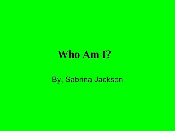 Who Am I?   By, Sabrina Jackson