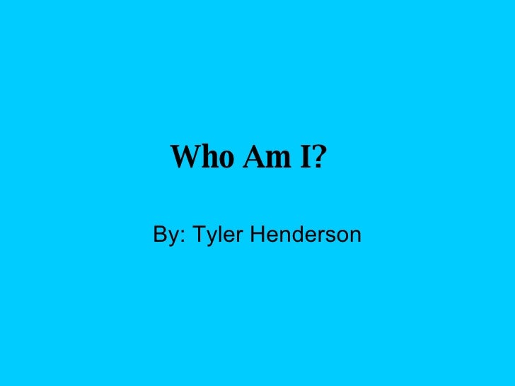 Who Am I?   By: Tyler Henderson