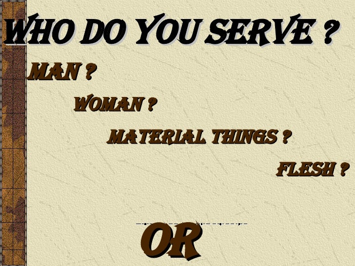 Who Do You Serve ? Man ? Woman ? Material Things ? Flesh ? Or