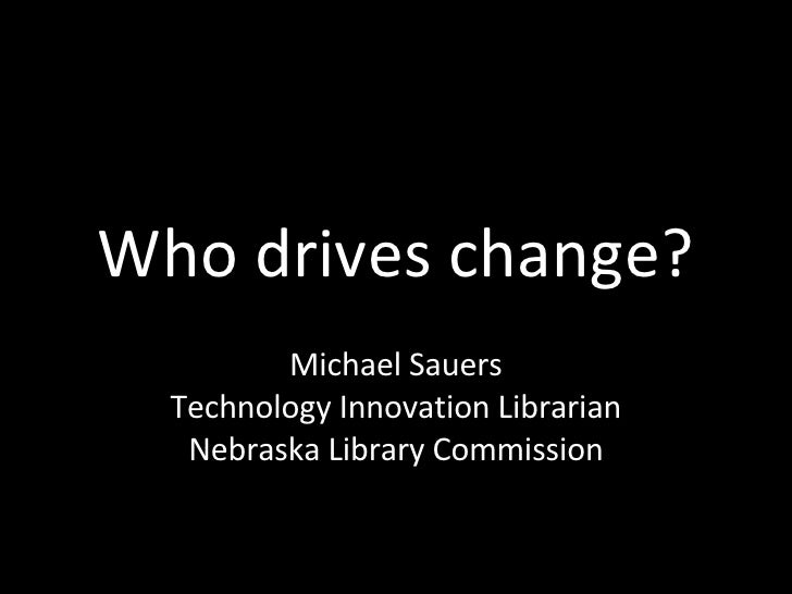 Who drives change? Michael Sauers Technology Innovation Librarian Nebraska Library Commission