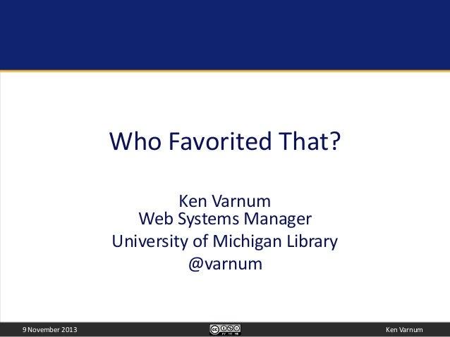 Who Favorited That? Ken Varnum Web Systems Manager University of Michigan Library @varnum  9 November 2013  Ken Varnum