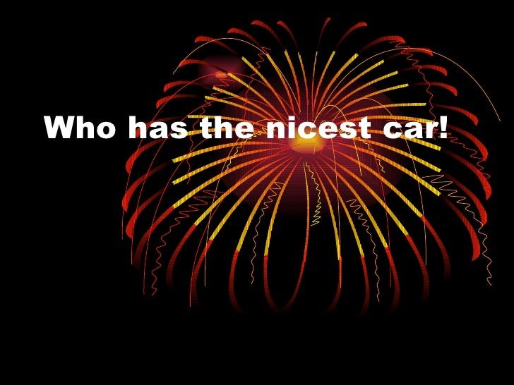 Who has the nicest car!
