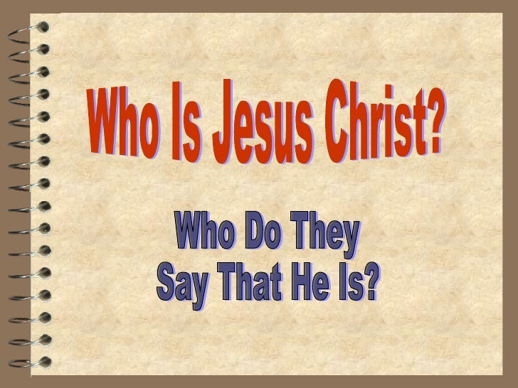 Who Is Jesus Christ? Who Do They Say That He Is?