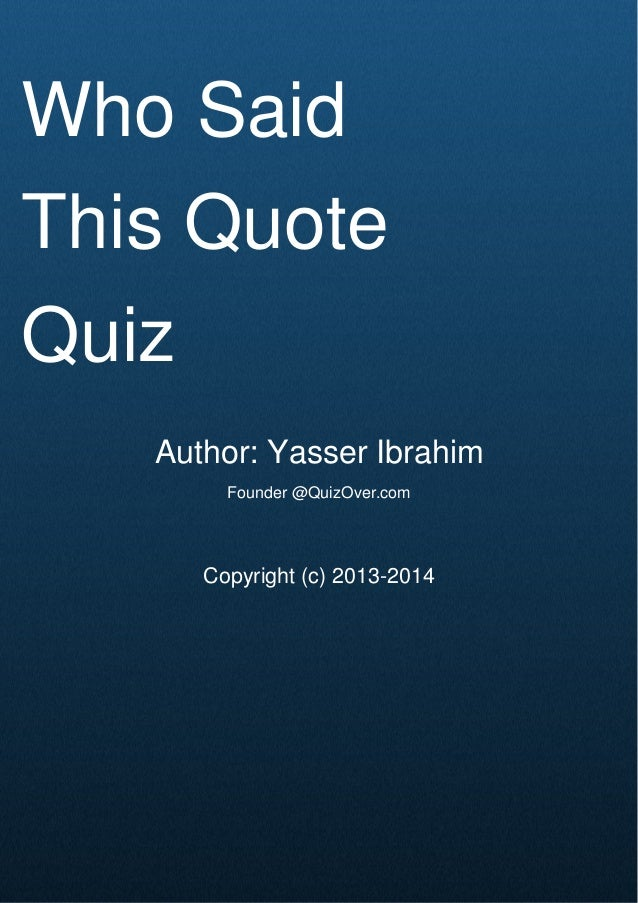 Cover Page Who Said This Quote Quiz Author: Yasser Ibrahim Founder @QuizOver.com Copyright (c) 2013-2014