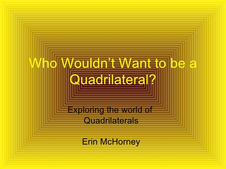 Who Wouldn't Want to be a Quadrilateral? Exploring the world of  Quadrilaterals Erin McHorney