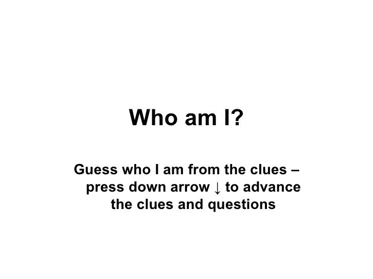 Who am I? Guess who I am from the clues – press down arrow  ↓ to advance the clues and questions