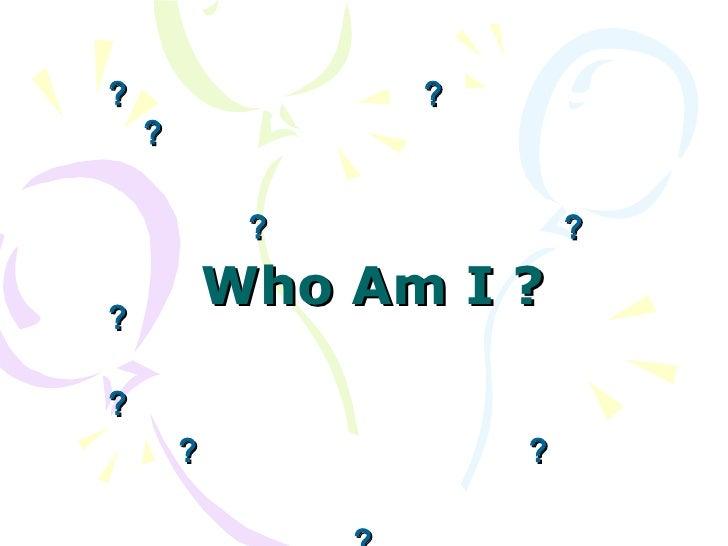 Who Am I ? ?        ?      ?           ?        ? ?                ?   ?         ?        ?        ? ?