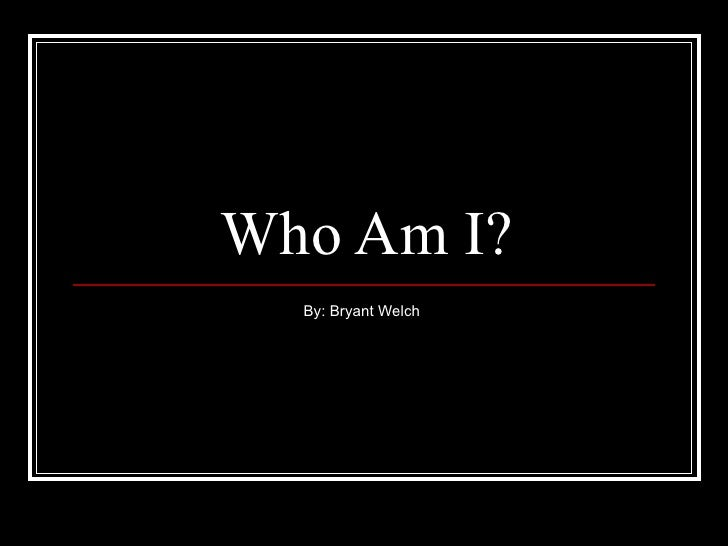 Who Am I? By: Bryant Welch