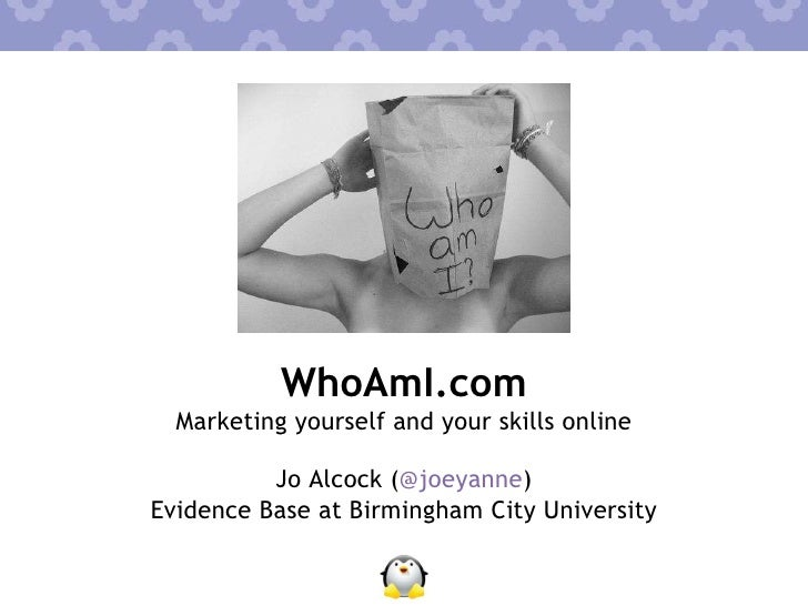 WhoAmI.com <ul><li>Marketing yourself and your skills online </li></ul>Jo Alcock ( @joeyanne ) Evidence Base at Birmingham...