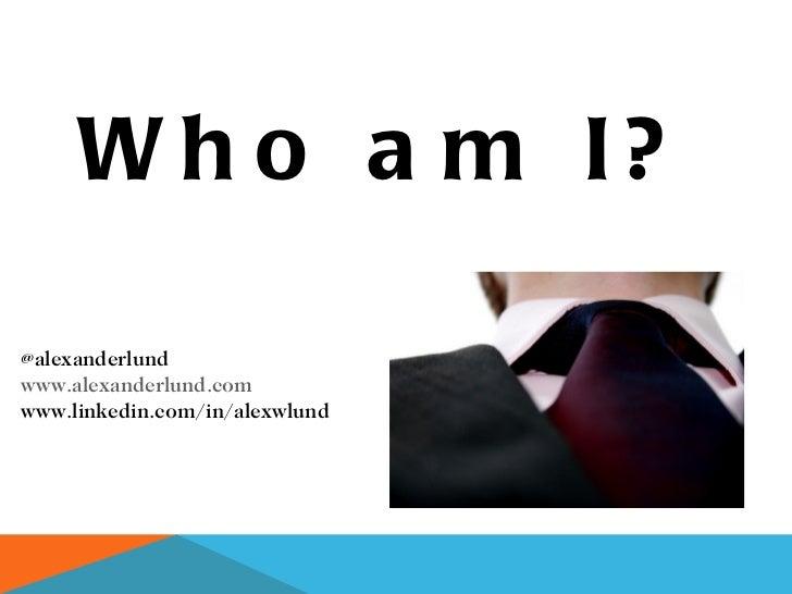 @alexanderlund www.alexanderlund.com www.linkedin.com/in/alexwlund Who am I?