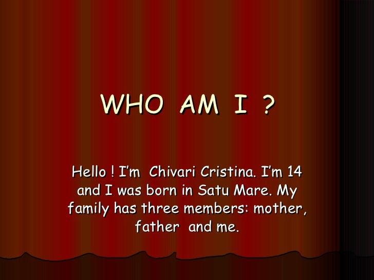 WHO  AM  I  ? Hello ! I'm  Chivari Cristina. I'm 14 and I was born in Satu Mare. My family has three members: mother, fath...