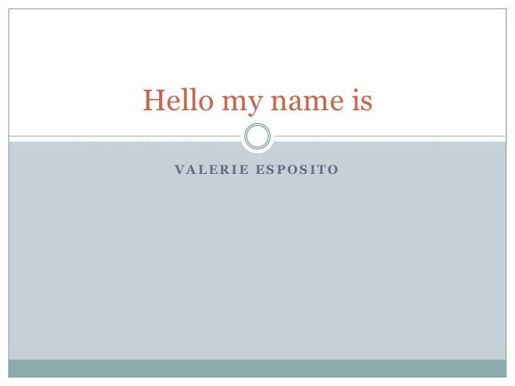 Hello my name is  VALERIE ESPOSITO