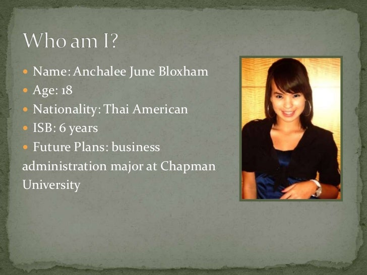  Name: Anchalee June Bloxham Age: 18 Nationality: Thai American ISB: 6 years Future Plans: businessadministration maj...
