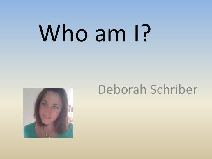 Who am I?<br />Deborah Schriber<br />