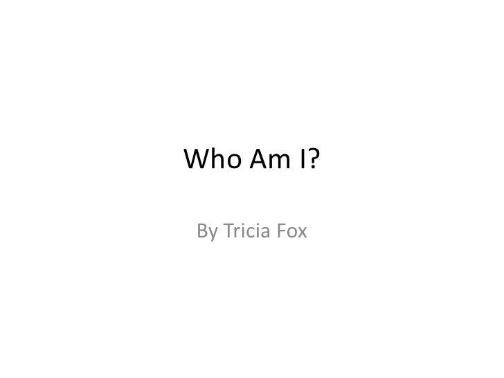 Who Am I? <br />By Tricia Fox <br />