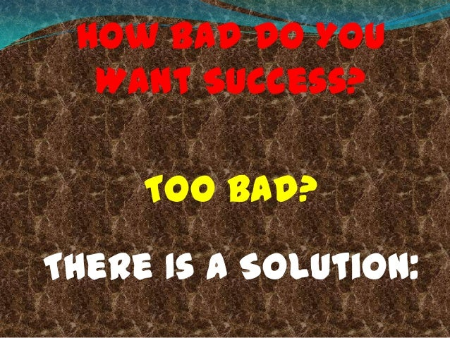 How Bad Do You Want Success? Too Bad? There Is A Solution: