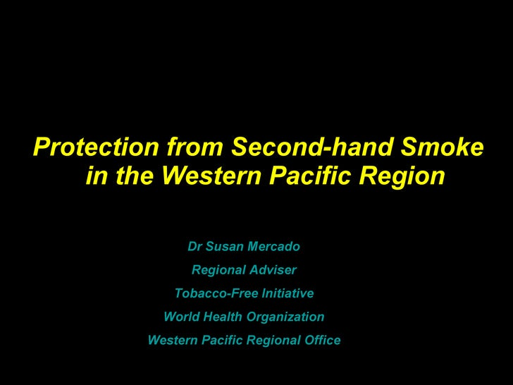Protection from Second-hand Smoke  in the Western Pacific Region Dr Susan Mercado Regional Adviser Tobacco-Free Initiative...