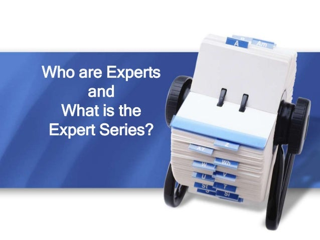 Who are Experts     and What is theExpert Series?