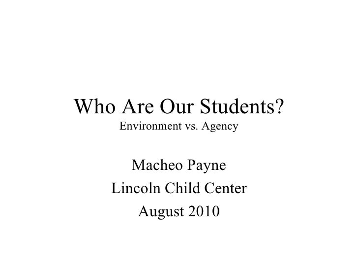 Who Are Our Students? Environment vs. Agency Macheo Payne Lincoln Child Center August 2010