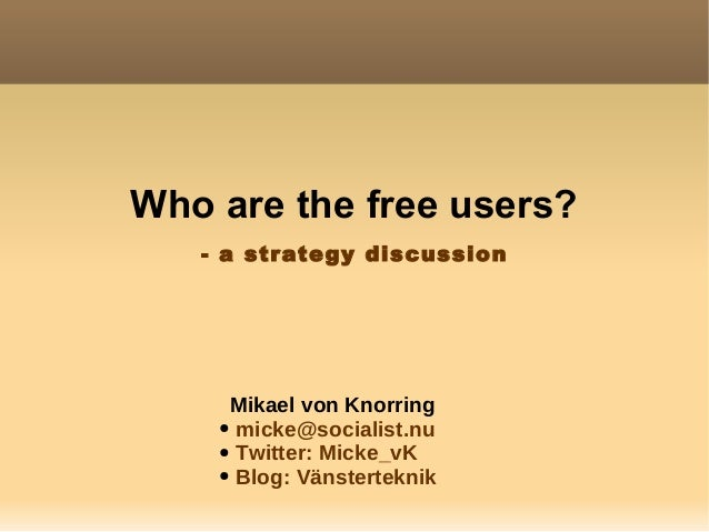 Who are the free users? Mikael von Knorring ● micke@socialist.nu ● Twitter: Micke_vK ● Blog: Vänsterteknik - a strategy di...