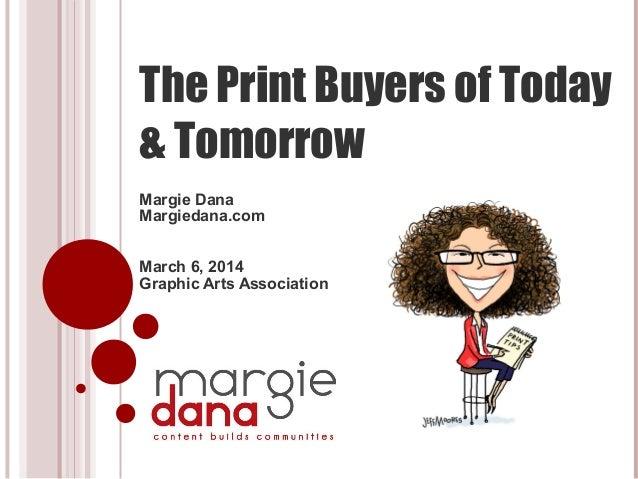The Print Buyers of Today & Tomorrow Margie Dana Margiedana.com March 6, 2014 Graphic Arts Association
