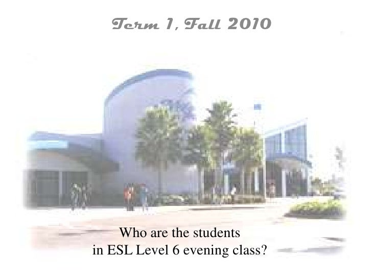 Term 1, Fall 2010<br />Who are the studentsin ESL Level 6 evening class?<br />