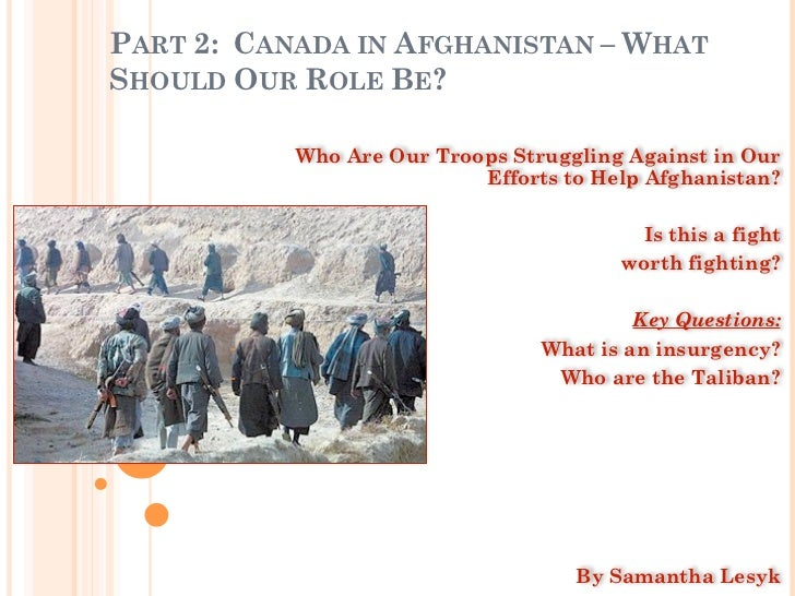 PART 2: CANADA IN AFGHANISTAN – WHATSHOULD OUR ROLE BE?           Who Are Our Troops Struggling Against in Our            ...