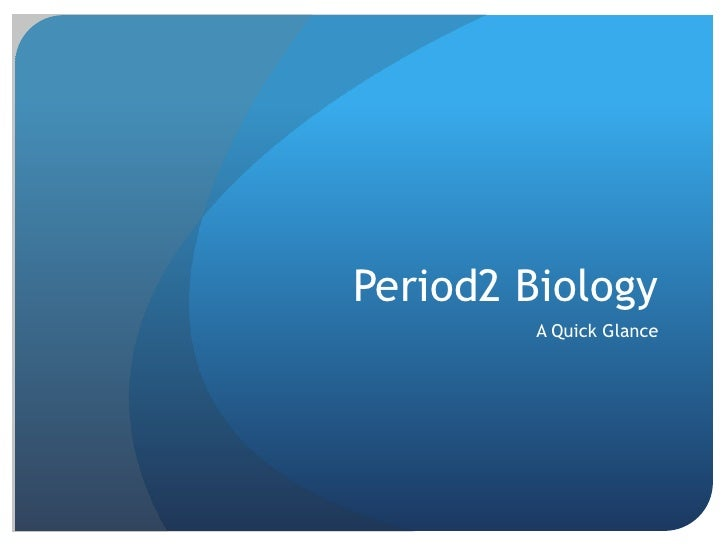 Period2 Biology<br />A Quick Glance<br />