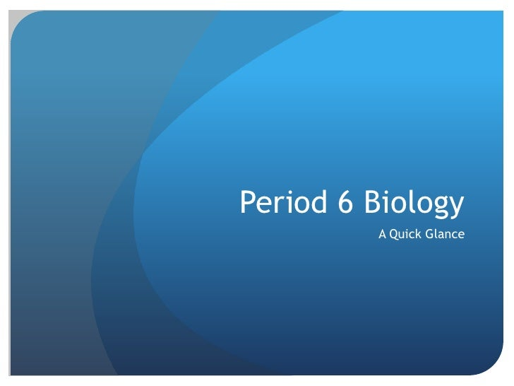 Period 6 Biology<br />A Quick Glance<br />