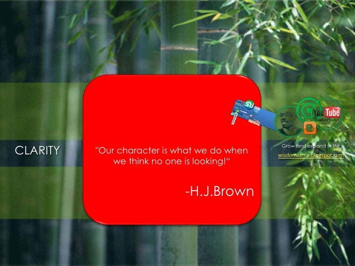 """Grow and expand in life<br />CLARITY<br />""""Our character is what we do when we think no one is looking!""""<br />-H.J.Brown<..."""