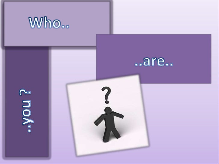 Who areyou?<br />Who..<br />..are..<br />..you ?<br />