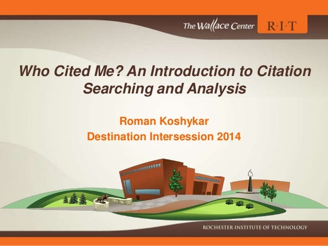 Who Cited Me? An Introduction to Citation Searching and Analysis Roman Koshykar Destination Intersession 2014
