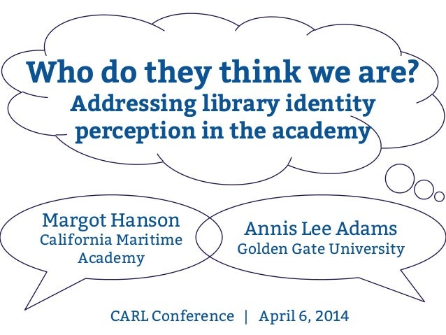 CARL Conference | April 6, 2014 Margot Hanson California Maritime Academy Annis Lee Adams Golden Gate University Who do th...
