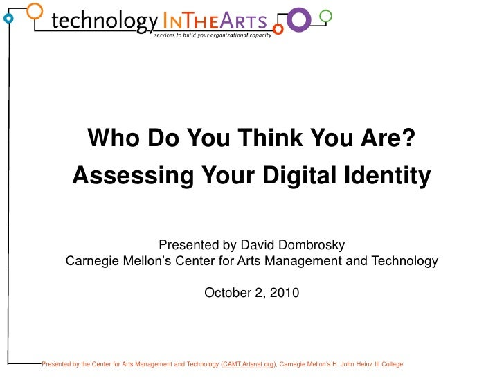 Who Do You Think You Are?<br />Assessing Your Digital Identity<br />Presented by David Dombrosky<br />Carnegie Mellon's Ce...