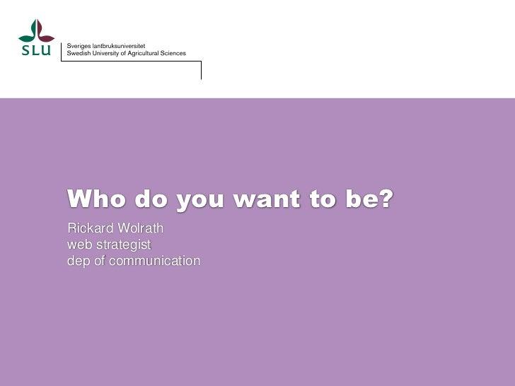 Who do you want to be?Rickard Wolrathweb strategistdep of communication