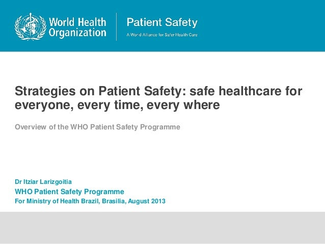 Strategies on Patient Safety: safe healthcare for everyone, every time, every where Overview of the WHO Patient Safety Pro...