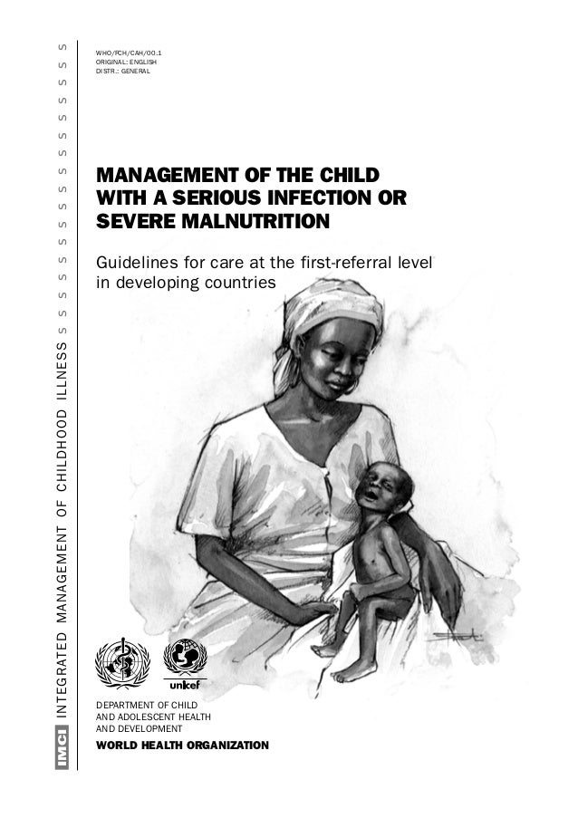 WHO/FCH/CAH/00.1 ORIGINAL: ENGLISH DISTR.: GENERAL MANAGEMENT OF THE CHILD WITH A SERIOUS INFECTION OR SEVERE MALNUTRITION...