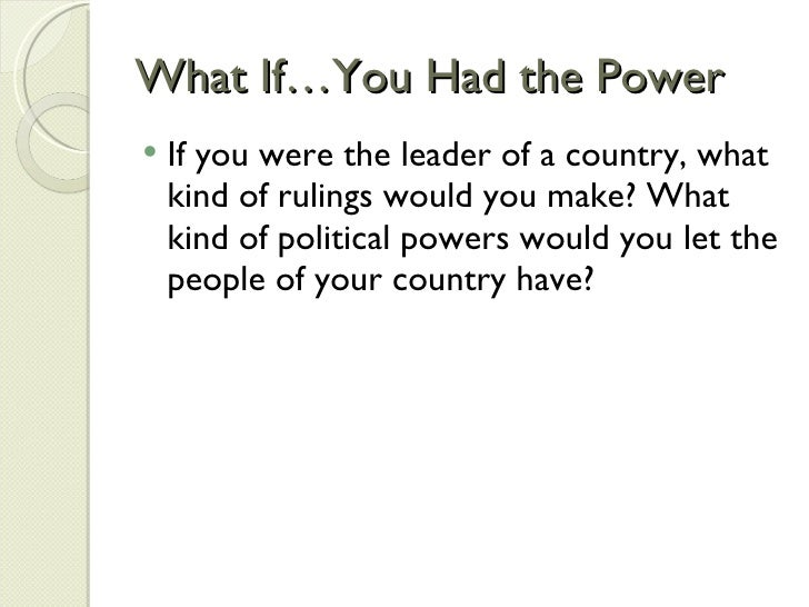 What If…You Had the Power <ul><li>If you were the leader of a country, what kind of rulings would you make? What kind of p...