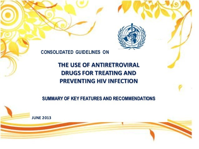 CONSOLIDATED GUIDELINES ON  THE USE OF ANTIRETROVIRAL DRUGS FOR TREATING AND PREVENTING HIV INFECTION SUMMARY OF KEY FEATU...