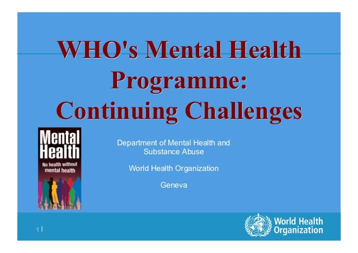 WHOs Mental Health         Programme:     Continuing Challenges          Department of Mental Health and                 S...