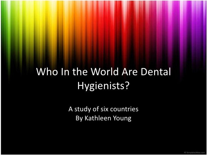 Who In the World Are Dental        Hygienists?      A study of six countries        By Kathleen Young