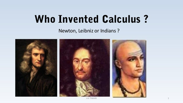 Who Invented Calculus ? Newton, Leibniz or Indians ? A K TIWARI 1