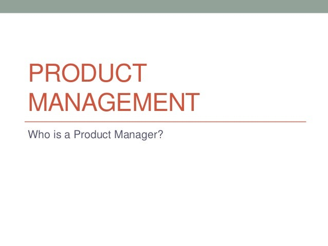 PRODUCT MANAGEMENT Who is a Product Manager?