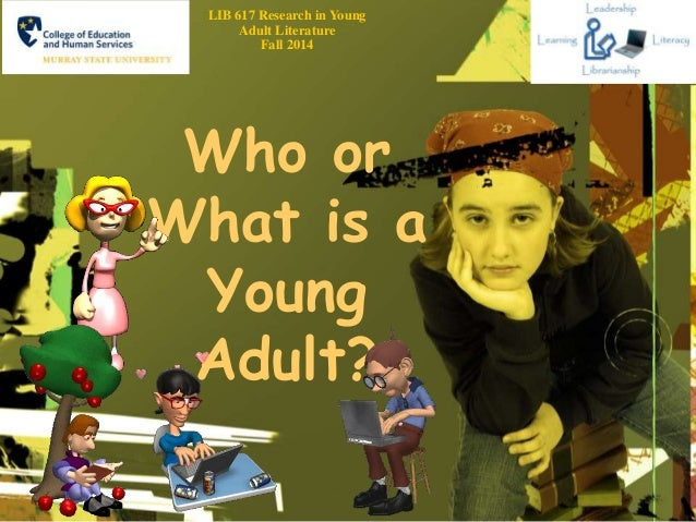 LIB 617 Research in Young  Adult Literature  Fall 2014  Who or  What is a  Young  Adult?