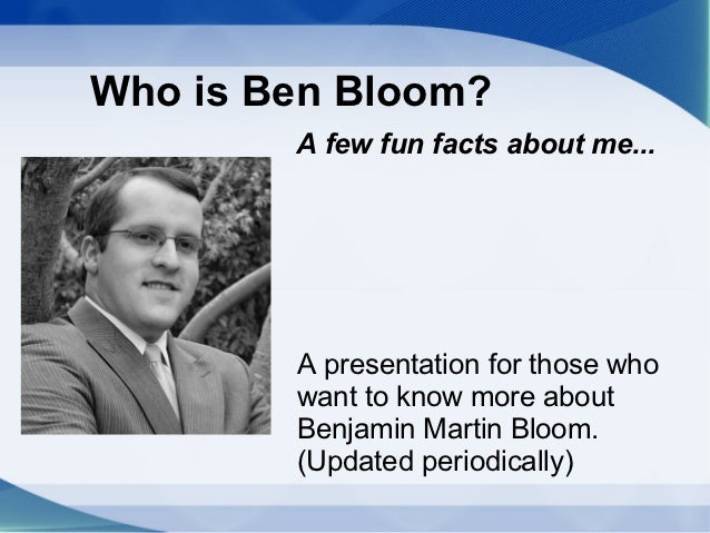 Who is Ben Bloom?        A few fun facts about me...        A presentation for those who        want to know more about   ...