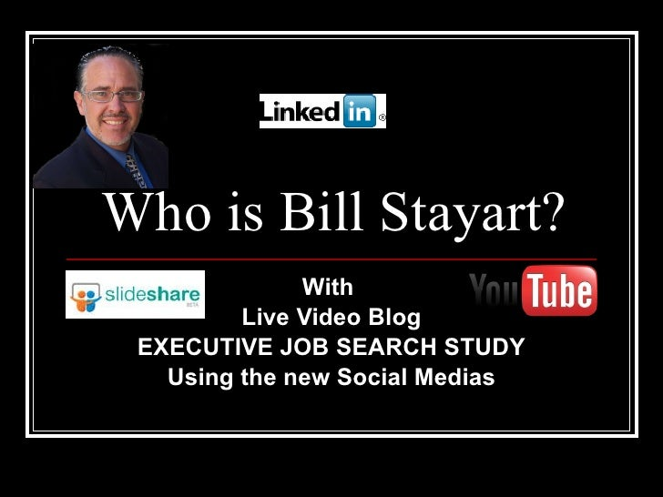 Who is Bill Stayart? With  Live Video Blog EXECUTIVE JOB SEARCH STUDY Using the new Social Medias