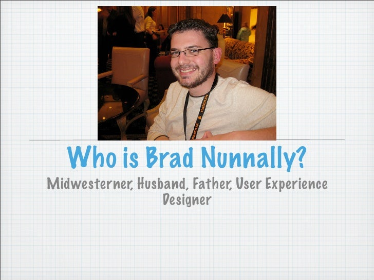 Who is Brad Nunnally? Midwesterner, Husband, Father, User Experience                   Designer